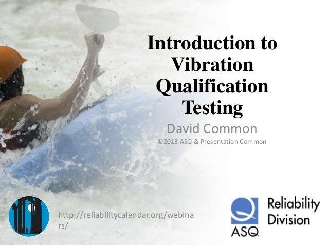 Introduction toVibrationQualificationTestingDavid Common©2013 ASQ & Presentation Commonhttp://reliabilitycalendar.org/webi...