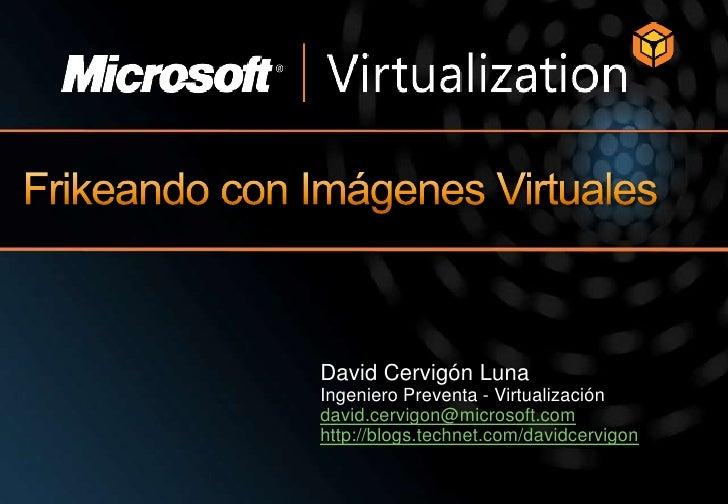 Frikeando con Imágenes Virtuales<br />David Cervigón Luna<br />Ingeniero Preventa - Virtualización<br />david.cervigon@mic...