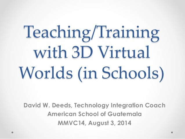 Teaching/Training with 3D Virtual Worlds (in Schools) David W. Deeds, Technology Integration Coach American School of Guat...