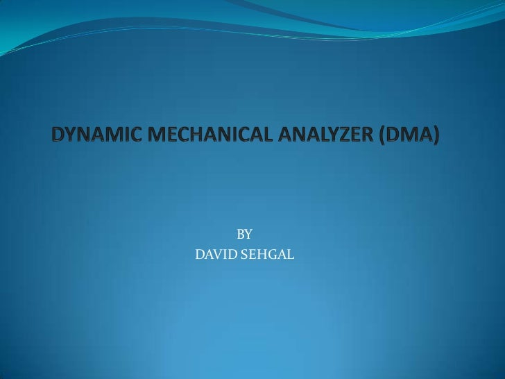 DYNAMIC MECHANICAL ANALYZER (DMA)<br />BY<br />DAVID SEHGAL <br />