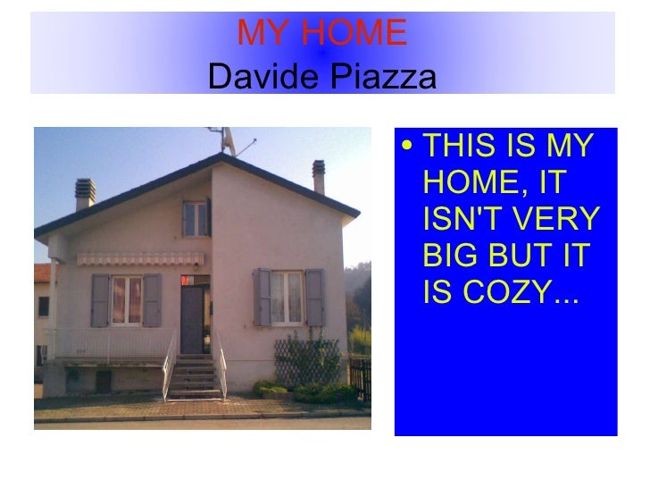 <ul><li>THIS IS MY HOME, IT ISN'T VERY BIG BUT IT IS COZY... </li></ul>MY HOME  Davide Piazza