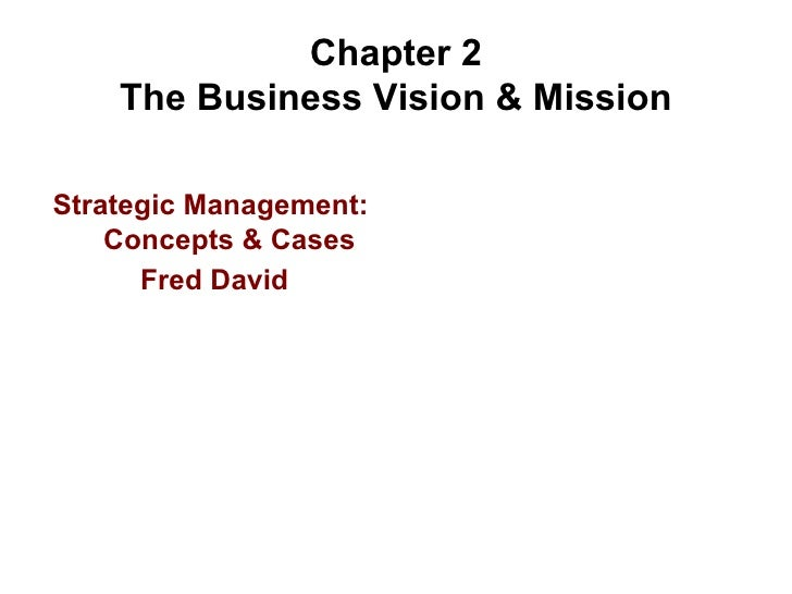 Chapter 2 The Business Vision & Mission <ul><li>Strategic Management:  Concepts & Cases </li></ul><ul><li>Fred David </li>...