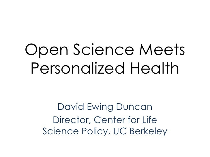 Open Science Meets Personalized Health<br />David Ewing Duncan<br />Director, Center for Life Science Policy, UC Berkeley<...