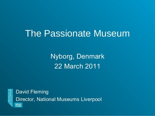 The Passionate Museum Nyborg, Denmark 22 March 2011 David Fleming Director, National Museums Liverpool