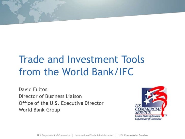 Trade and Investment Toolsfrom the World Bank/IFCDavid FultonDirector of Business LiaisonOffice of the U.S. Executive Dire...