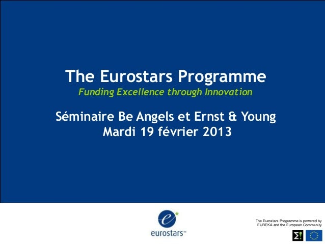 The Eurostars Programme   Funding Excellence through InnovationSéminaire Be Angels et Ernst & Young       Mardi 19 février...