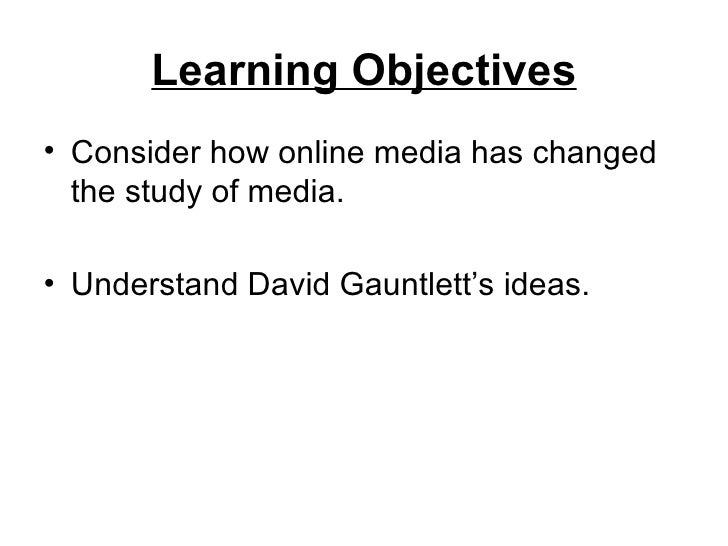 Learning Objectives• Consider how online media has changed  the study of media.• Understand David Gauntlett's ideas.