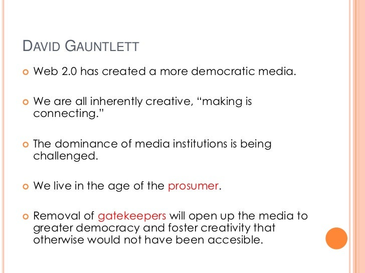 "DAVID GAUNTLETT   Web 2.0 has created a more democratic media.   We are all inherently creative, ""making is    connectin..."