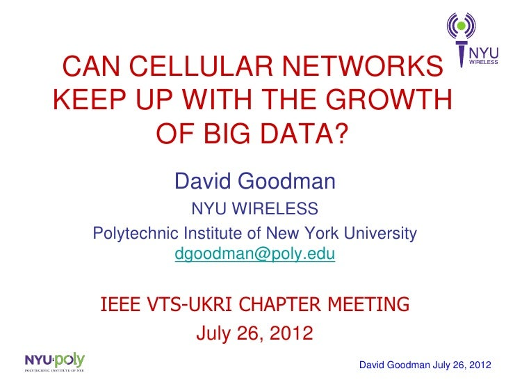 CAN CELLULAR NETWORKSKEEP UP WITH THE GROWTH      OF BIG DATA?             David Goodman               NYU WIRELESS  Polyt...