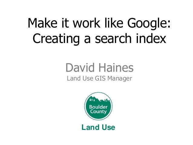 Make it work like Google: Creating a search index David Haines Land Use GIS Manager  Land Use