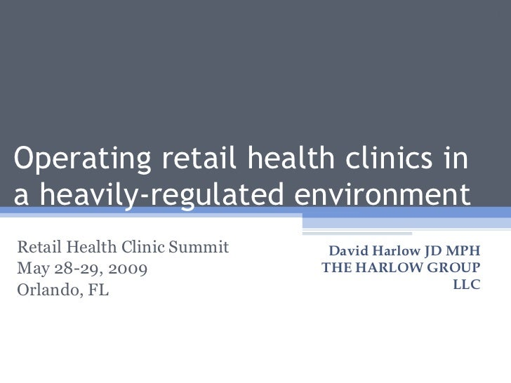 Operating retail health clinics in a heavily-regulated environment Retail Health Clinic Summit May 28-29, 2009 Orlando, FL...