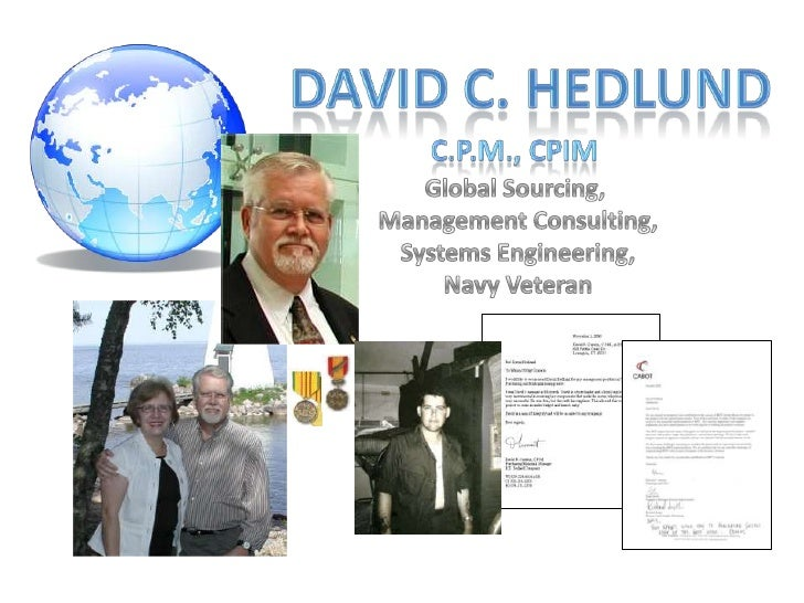 David C. Hedlund<br />C.P.M., CPIM<br />Global Sourcing, <br />Management Consulting,<br />Systems Engineering,<br />Navy ...