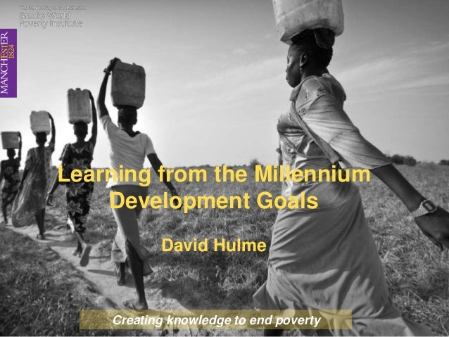 Learning from the Millennium Development Goals David Hulme Creating knowledge to end poverty