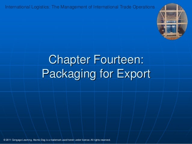 International Logistics: The Management of International Trade Operations  Chapter Fourteen: Packaging for Export  © 2011 ...