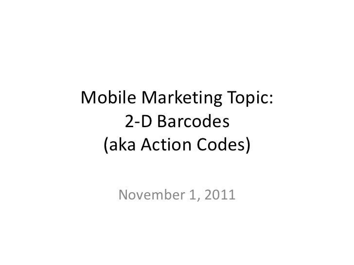 Mobile Marketing Topic:     2-D Barcodes  (aka Action Codes)    November 1, 2011