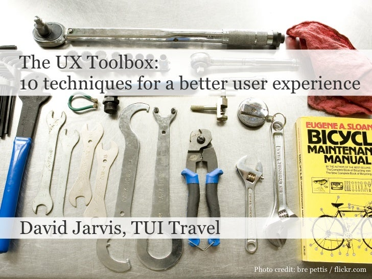 The UX Toolbox:  10 techniques for a better user experience  David Jarvis, TUI Travel Photo credit: bre pettis / flickr.com