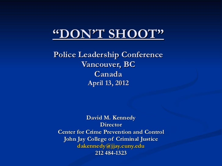 """"""" DON'T SHOOT"""" Police Leadership Conference Vancouver, BC Canada April 13, 2012 David M. Kennedy Director Center for Crime..."""