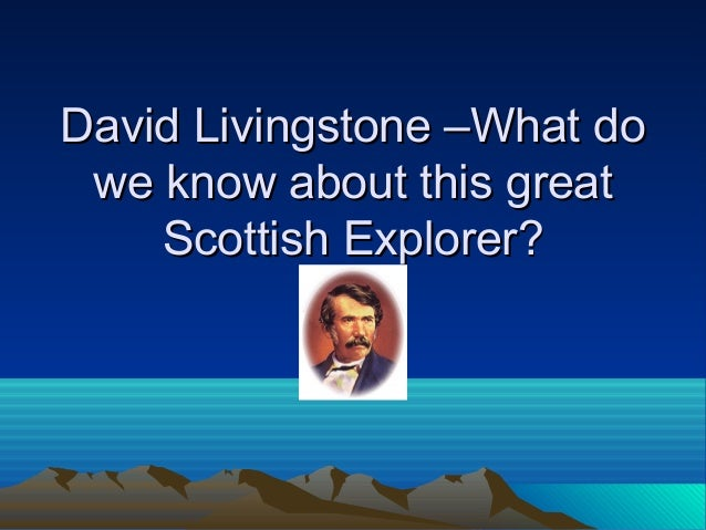 David Livingstone –What doDavid Livingstone –What do we know about this greatwe know about this great Scottish Explorer?Sc...