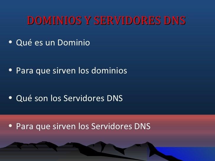 DOMINIOS Y SERVIDORES DNS• Qué es un Dominio• Para que sirven los dominios• Qué son los Servidores DNS• Para que sirven lo...