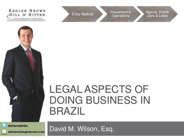 Entry Method  Investment & Operations  Agents, Distrib utors & Labor  LEGAL ASPECTS OF DOING BUSINESS IN BRAZIL dwilsonjdm...