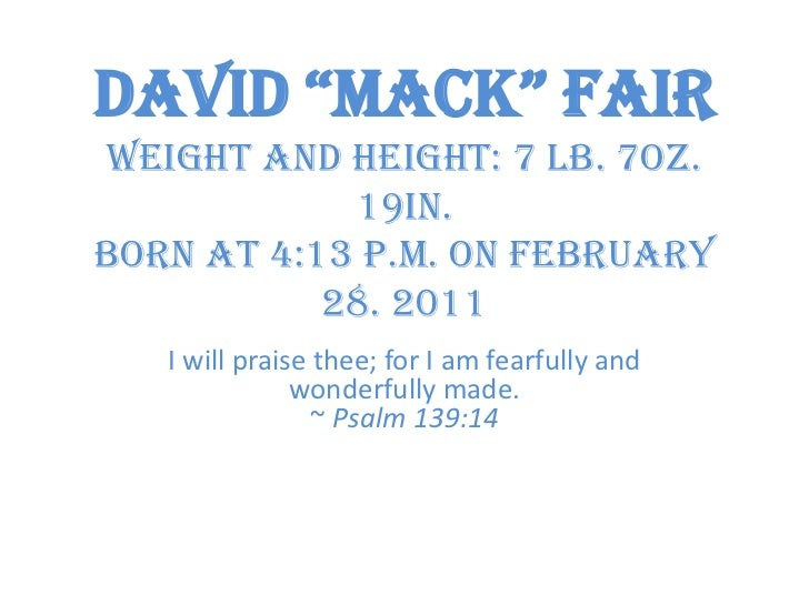 "David ""Mack"" FairWeight and Height: 7 lb. 7oz. 19in.Born at 4:13 p.m. on February 28. 2011<br />I will praise thee; for I ..."