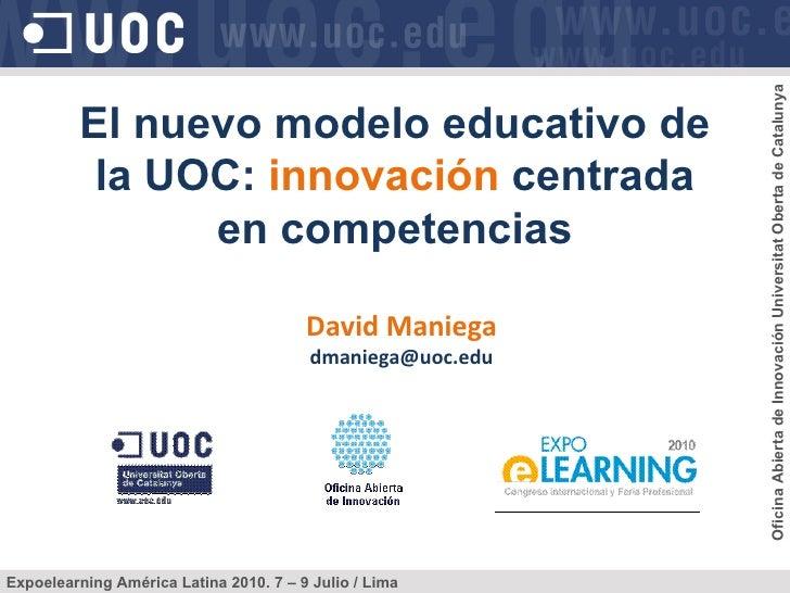 David Maniega [email_address] El nuevo modelo educativo de la UOC:  innovación  centrada en competencias Expoelearning Amé...