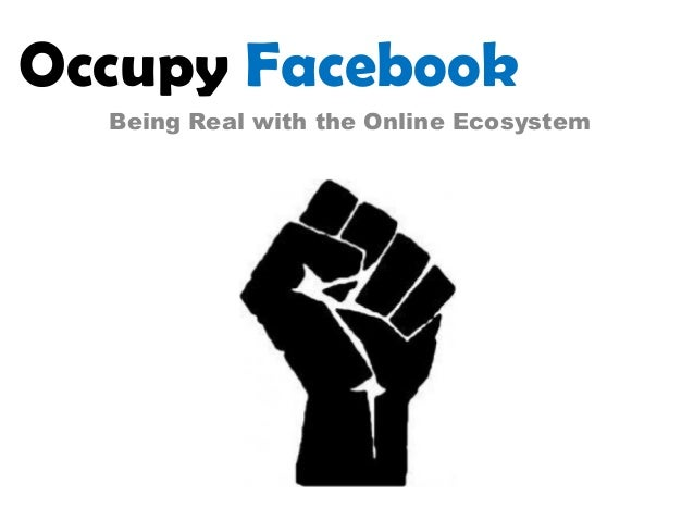 Occupy Facebook  Being Real with the Online Ecosystem