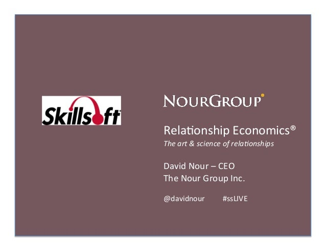 Rela%onship	  Economics®	  The	  art	  &	  science	  of	  rela0onships	  David	  Nour	  –	  CEO	  The	  Nour	  Group	  Inc...