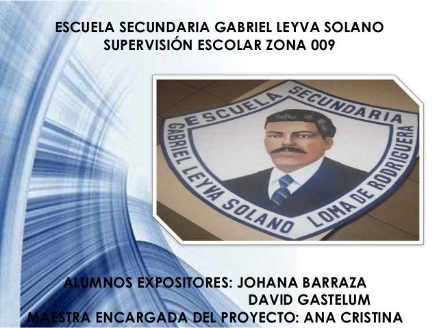 ESCUELA SECUNDARIA GABRIEL LEYVA SOLANO         SUPERVISIÓN ESCOLAR ZONA 009    ALUMNOS EXPOSITORES: JOHANA BARRAZA       ...