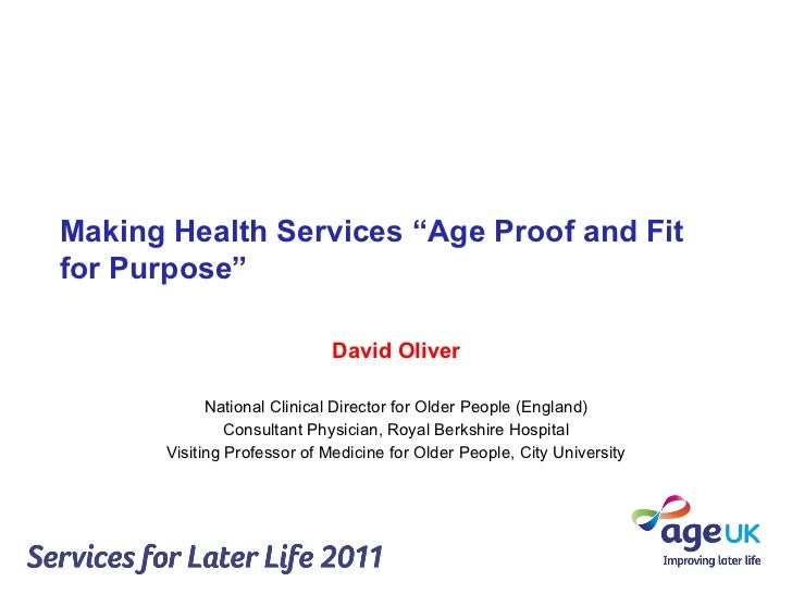 "Making Health Services ""Age Proof and Fit for Purpose"" David Oliver National Clinical Director for Older People (England) ..."