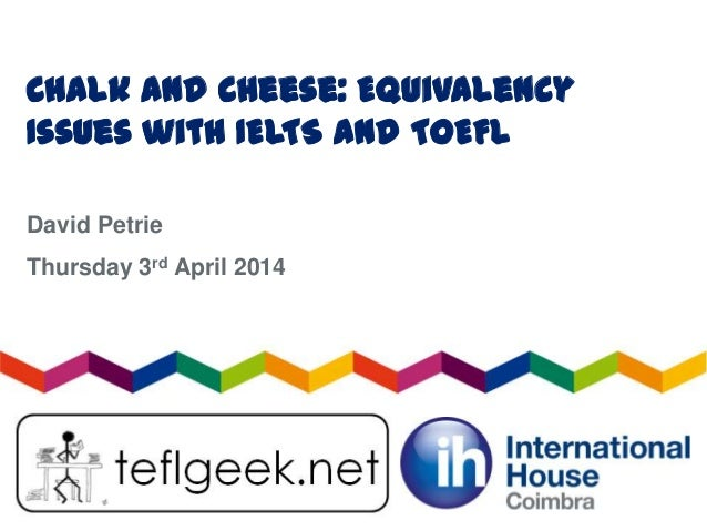 Chalk and Cheese: Equivalency Issues with IELTS and TOEFL David Petrie Thursday 3rd April 2014