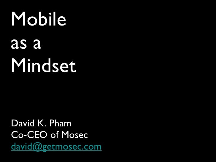 Mobile as a Mindset <ul><li>David K. Pham </li></ul><ul><li>Co-CEO of Mosec </li></ul><ul><li>[email_address] </li></ul>