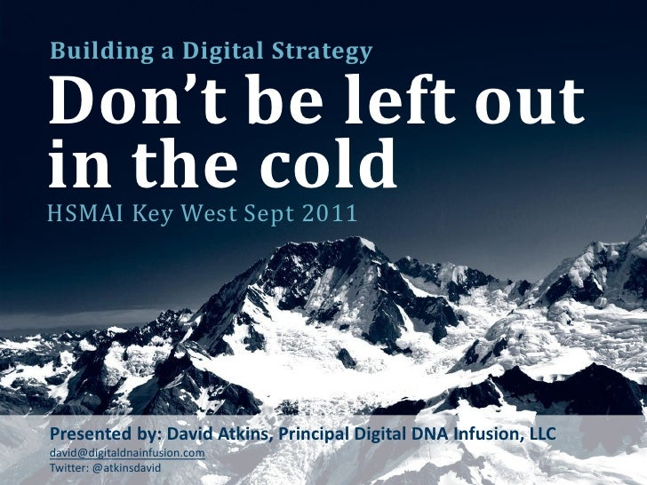 Building a Digital StrategyDon't be left outin the coldHSMAI Key West Sept 2011Presented by: David Atkins, Principal Digit...