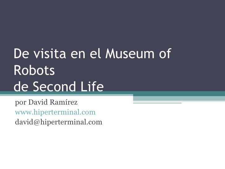 De visita en el Museum of Robots de Second Life por David Ramírez www.hiperterminal.com david@hiperterminal.com