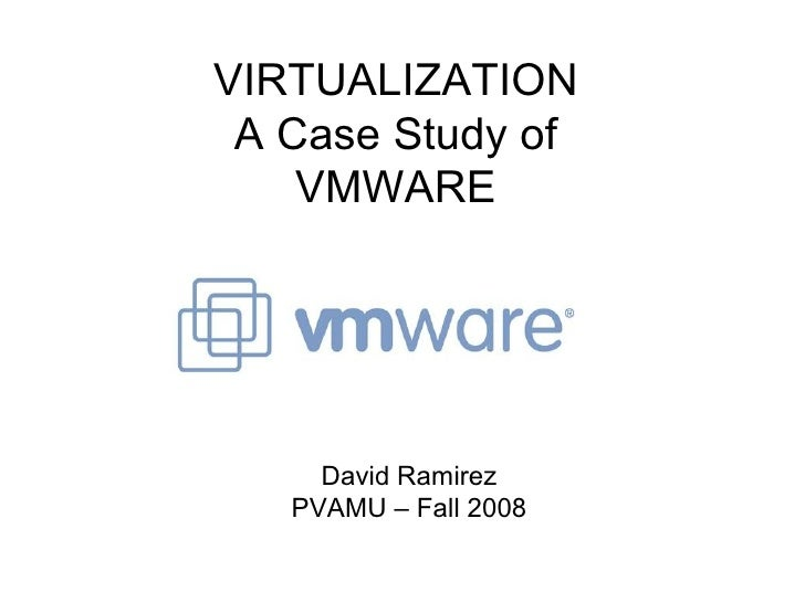 VIRTUALIZATION A Case Study of VMWARE David Ramirez PVAMU – Fall 2008