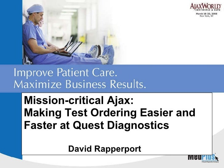 Mission-critical Ajax: Making Test Ordering Easier and Faster at Quest Diagnostics David Rapperport