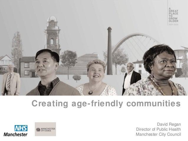 David ReganDirector of Public HealthManchester City CouncilCreating age-friendly communities
