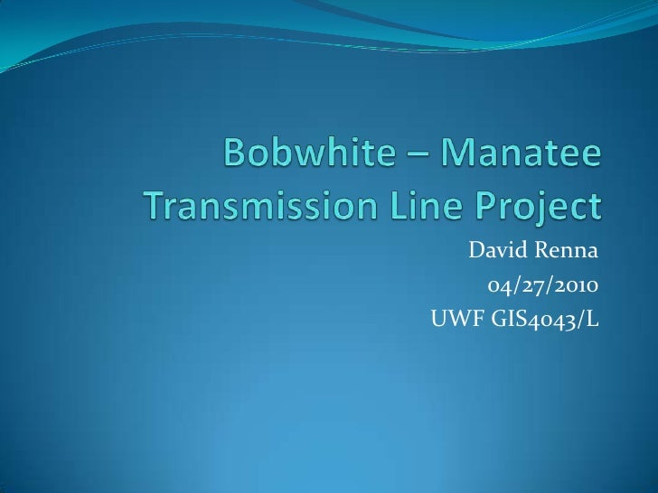 Bobwhite – Manatee Transmission Line Project<br />David Renna<br />04/27/2010<br />UWF GIS4043/L<br />