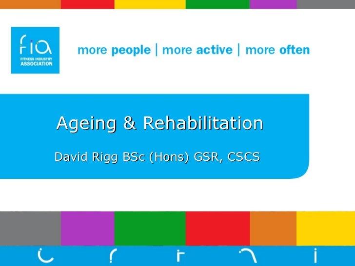 Ageing   & Rehabilitation   David Rigg BSc (Hons) GSR, CSCS
