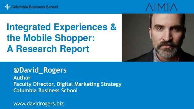 Integrated Experiences & the Mobile Shopper: A Research Report @David_Rogers Author Faculty Director, Digital Marketing St...