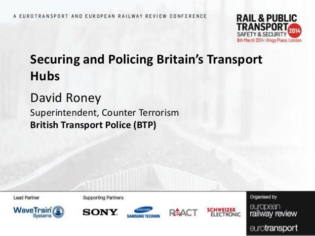 Securing and Policing Britain's Transport Hubs David Roney Superintendent, Counter Terrorism British Transport Police (BTP...
