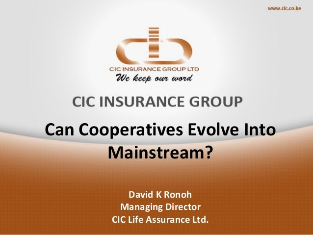 Can Cooperatives Evolve Into Mainstream? David K Ronoh Managing Director CIC Life Assurance Ltd.