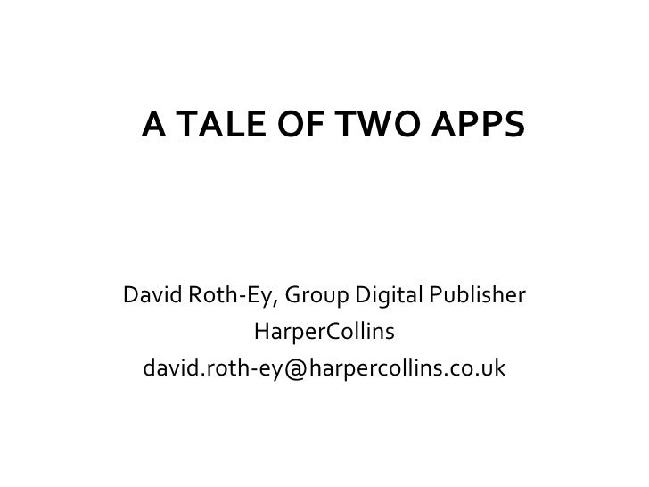 A TALE OF TWO APPS    David Roth-Ey, Group Digital Publisher             HarperCollins  david.roth-ey@harpercollins.co.uk