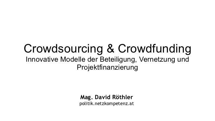 Crowdsourcing & Crowdfunding Innovative Modelle der Beteiligung, Vernetzung und Projektfinanzierung Mag. David Röthler pol...
