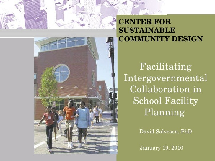 CENTER FOR SUSTAINABLE COMMUNITY DESIGN David Salvesen, PhD Facilitating Intergovernmental Collaboration in School Facilit...