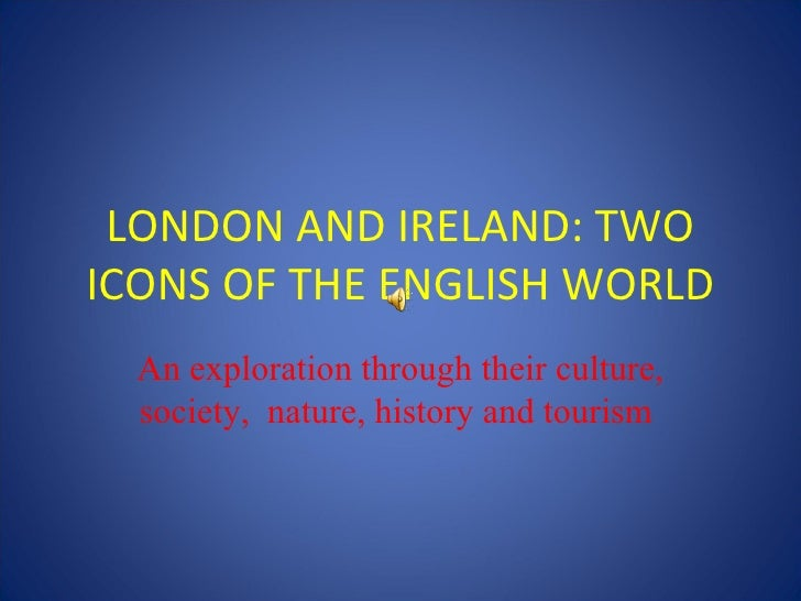 LONDON AND IRELAND: TWO ICONS OF THE ENGLISH WORLD An exploration through their culture, society,  nature, history and tou...