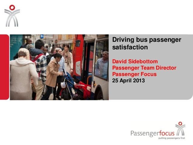 Driving bus passengersatisfactionDavid SidebottomPassenger Team DirectorPassenger Focus25 April 2013