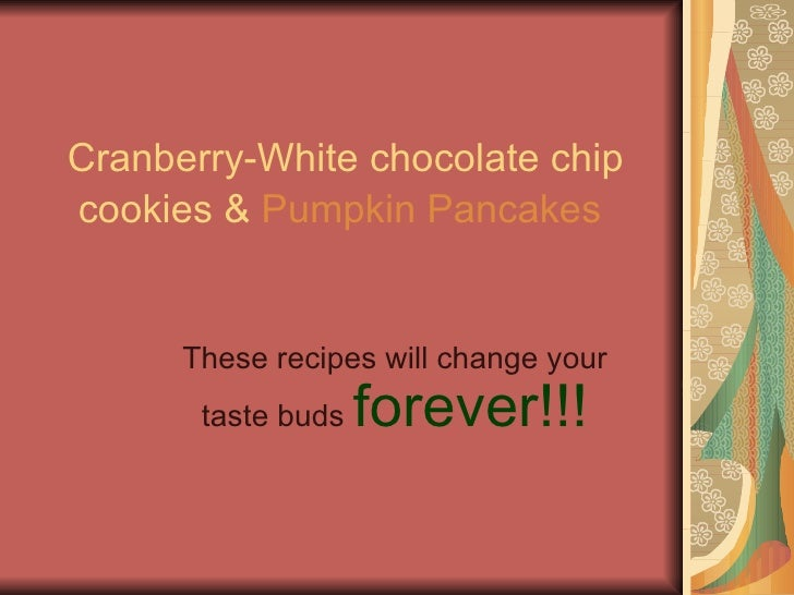 Cranberry-White chocolate chip   cookies &  Pumpkin Pancakes   These recipes will change your taste buds  forever!!!