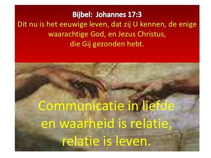 Bijbel:  Johannes 17:3Dit nu is het eeuwige leven, dat zij U kennen, de enige waarachtige God, en Jezus Christus, die Gij ...