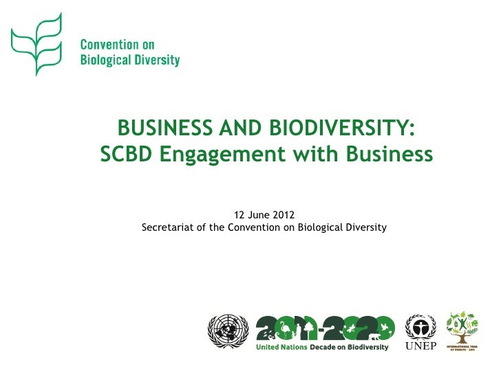 BUSINESS AND BIODIVERSITY:SCBD Engagement with Business                       12 June 2012   Secretariat of the Convention...